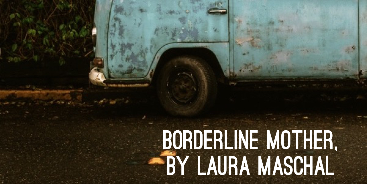 IN MEMORIAM: Borderline Mother, by Laura Maschal | Proximity