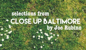 –selections from Close Up Baltimore, by Joe Rubino
