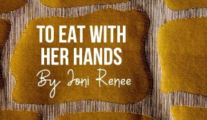 To Eat With Her Hands, by Joni Renee