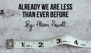 Already We Are Less Than Ever Before, by Alison Powell